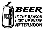 Beer Is The Reason I Get Up Every Afternoon Decal Sticker
