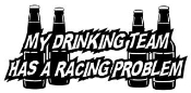 My Drinking Team Has A Racing Problem Decal Sticker