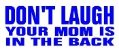 Don't Laugh Your Mom Is In The Back Decal Sticker