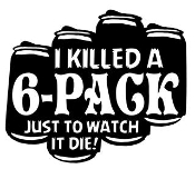 I Killed A Six Pack Just To Watch It Die - v2 Decal Sticker