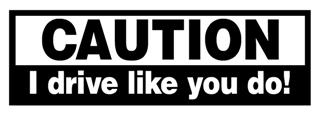 Caution I Drive Like You Do Decal Sticker