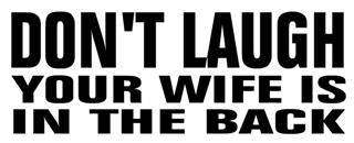 Don't Laugh Your Wife is In The Back Decal Sticker